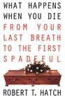 What Happens When You Die: From Your Last Breath to the First Spadeful Cover Image