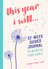 This Year I Will...: A 52-Week Guided Journal to Achieve Your Goals Cover Image