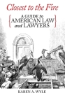 Closest to the Fire: A Guide to American Law and Lawyers Cover Image