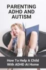 Parenting ADHD And Autism: How To Help A Child With ADHD At Home: What Are The Symptoms Of Adhd In A Child Cover Image