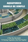 Aquaponics Should Be Simple: A Step-By-Step Guide To Raising Vegetables And Fish Together: Greenhouse Gardening Guide For Beginners Cover Image