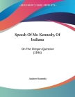Speech Of Mr. Kennedy, Of Indiana: On The Oregon Question (1846) Cover Image