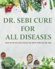 Dr. Sebi Cure for All Diseases: How to Detox & Revitalize the Body through Dr. Sebi Cover Image