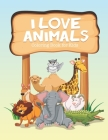 I Love Animals Coloring Book for Kids: Fun Designs For Toddlers Through Kindergarten Coloring Activity Books For Kids Cover Image
