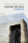 Fighting for Peace in Somalia: A History and Analysis of the African Union Mission (Amisom), 2007-2017 Cover Image