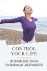 Control Your Life: The Ultimate Guide To Control Your Emotions And Lead A Peaceful Life: Easy Guide To Relief Anxiety Cover Image