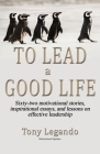 To Lead A Good Life... A Wealth of Inspiration, Motivation, and Leadership Cover Image