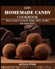 120+ Homemade Candy Cookbook: How to make Caramels, Fudge, Toffee, Truffles and Much More! Cover Image