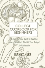 College Cookbook For Beginners: A Step-By-Step Guide To Healthy, Low-Cost Meals That Fit Your Budget And Schedule Cover Image