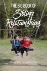 The Big Book Of Sibling Relationships: How To Stop The Fighting And Raise Friends For Life: Sibling Relationships Book Cover Image