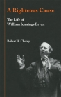 A Righteous Cause: The Life of William Jennings Bryan Cover Image