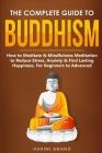 The Complete Guide to Buddhism, How to Meditate & Mindfulness Meditation to Reduce Stress, Anxiety & Find Lasting Happiness, For Beginners to Advanced Cover Image