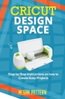 Cricut Design Space: Step by Step Instructions on how to Create Easy Projects Cover Image