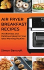 Air Fryer Breakfast Recipes: 70 Effortless and Delicious Ideas For Your Ideal Morning Routine Cover Image