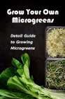 Grow Your Own Microgreens: Detail Guide to Growing Microgreens: Microgreens Gardening Cover Image