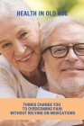 Health In Old Age: Things Change You Approach To Overcoming Pain Without Relying On Medications: Do You Get Stronger As You Age Cover Image