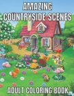 Amazing countryside scenes adult coloring book: An Adult Coloring Book Featuring Amazing 60 Coloring Pages with Beautiful Country Gardens, Cute Farm A Cover Image