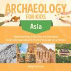 Archaeology for Kids - Asia - Top Archaeological Dig Sites and Discoveries - Guide on Archaeological Artifacts - 5th Grade Social Studies Cover Image