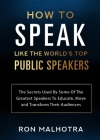 How To Speak Like The World's Top Public Speakers: The Secrets Used By Some Of The Greatest Speakers To Educate, Move and Transform Their Audiences Cover Image