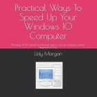 Practical Ways To Speed Up Your Windows 10 Computer: Windows 10 PC Speed Up Manual, Easy to Use for Dummies, Seniors, Beginners & Pros Cover Image