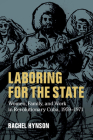 Laboring for the State: Women, Family, and Work in Revolutionary Cuba, 1959-1971 (Cambridge Latin American Studies #117) Cover Image
