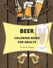Beer Coloring Book for Adults: Adult Coloring Book for Men Funny Coloring Book for Beer Lovers Amazing Gift for Men Cover Image