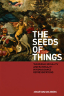 The Seeds of Things: Theorizing Sexuality and Materiality in Renaissance Representations Cover Image