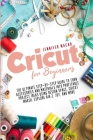 Cricut for Beginners: The Ultimate Step-by-Step Guide to Turn Accessories and Materials into Profitable Project Ideas Using Design Space, Cr Cover Image