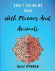 Adult Coloring Book With Flowers And Animals: Amazing Adult Coloring Book with Stress Relieving Animals and Flowers Designs Cover Image
