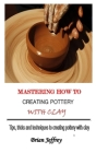 Mastering How to Creating Pottery with Clay: Tips, tricks and techniques to creating pottery with clay Cover Image