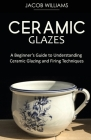Ceramic Glazes: A Beginner's Guide to Understanding Ceramic Glazing and Firing Techniques Cover Image