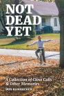 Not Dead Yet: A Collection of Close Calls & Other Memories Cover Image