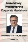 Make Money Photographing Corporate Headshots: How I Make Over $100,000 a Year Cover Image