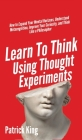 Learn To Think Using Thought Experiments: How to Expand Your Mental Horizons, Understand Metacognition, Improve Your Curiosity, and Think Like a Philo Cover Image