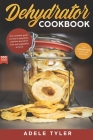 Dehydrator Cookbook: The Complete Guide on How to Dehydrate, Preserve and Stock Fruits and Vegetables at Home plus over 100 Easy Recipes wi Cover Image