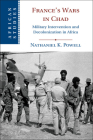 France's Wars in Chad: Military Intervention and Decolonization in Africa (African Studies #150) Cover Image
