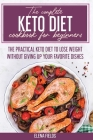 The Complete Keto Diet Cookbook For Beginners: The Practical Keto Diet to Lose Weight Without Giving Up your Favorite Dishes Cover Image