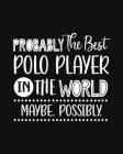 Probably the Best Polo Player In the World. Maybe. Possibly.: Polo Gift for People Who Love to Play Polo - Funny Saying with Black and White Cover Des Cover Image