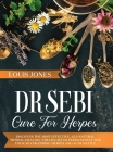 Dr Sebi Cure For Herpes: Discover The Most Effective, All-Natural 'Herbal-Healing' Strategies to Permanently Win Your Never-Ending Herpes and A Cover Image