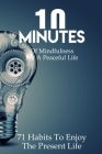 10 Minutes Of Mindfulness For A Peaceful Life 71 Habits To Enjoy The Present Life: Mindfulness Coloring Books For Adults Cover Image