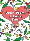 Dear Mom, I Love You: A coloring book gift letter from daughters or sons for kids or mothers to color Cover Image