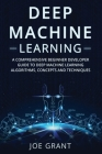 Deep Machine Learning: A Comprehensive Beginner's Developer Guide to Deep Machine Learning Algorithms, Concepts and Techniques Cover Image