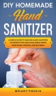 DIY Homemade Hand Sanitizer: A Simple Guide to Making Hand Sanitizer to Protect You and Your Family From Infections, Viruses, and Bacteria. Cover Image