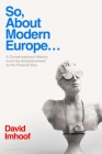So, about Modern Europe...: A Conversational History from the Enlightenment to the Present Day Cover Image