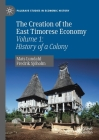 The Creation of the East Timorese Economy: Volume 1: History of a Colony (Palgrave Studies in Economic History) Cover Image