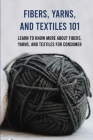 Fibers, Yarns, And Textiles 101: Learn To Know More About Fibers, Yarns, And Textiles For Consumer: Textiles Book Cover Image