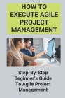 How To Execute Agile Project Management: Step-By-Step Beginner's Guide To Agile Project Management: Agile Development Cover Image