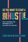 So You Want to Start a Side Hustle: Build a Business That Empowers You to Live Your Life, Your Way Cover Image