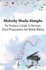 Melody Made Simple: The Producer's Guide To Harmony, Chord Progressions And Melody Making: Melody Guide Cover Image