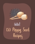 Hello! 150 Poppy Seed Recipes: Best Poppy Seed Cookbook Ever For Beginners [Book 1] Cover Image